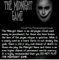 Creepy, Love, and Makeup: HE  MIDNGHT  GAM  IG,@ The Paranormal Guide  IG:@ The Paranormal.GUide  e Midnight Game: is an old pagan ritual used  mainlu as punishment for those who have broken  the laws of the pagan religion in question. While it  is mainly used as a scare tactic to not disobey the  gods, there is still a very real chance of death to  those who plau the Midniaht Game and there is an  even higher chance of permanent mental scarring  It DO NOT PLAY  is highly recommended that you  THE MIDNIGHT GAME.  ITd that you DO NOT PUA ⚠️READ BELOW THEN SWIPE⚠️ I know that it's suggested not to play the game but what's the fun in that? 😏 Good luck to the risk takers Follow @the.paranormal.guide for more! ________________________________ . . . . HASHTAGS BELOW IGNORE . . . . . . _________________________________ scary creepy gore horrormovie blood horrorfan love horrorjunkie ahs twd horror supernatural horroraddict makeup murder spooky terror creepypasta evil metal bloody follow paranormal ghost haunted me serialkiller like4like deepweb