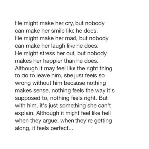 https://iglovequotes.net/: He might make her cry, but nobody  can make her smile like he does.  He might make her mad, but nobody  can make her laugh like he does.  He might stress her out, but nobody  makes her happier than he does.  Although it may feel like the right thing  to do to leave him, she just feels so  wrong without him because nothing  makes sense, nothing feels the way it's  supposed to, nothing feels right. But  with him, it's just something she can't  explain. Although it might feel like hell  when they argue, when they're getting  along, it feels perfect... https://iglovequotes.net/