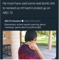 "Abc, Ass, and Barber: He must have said some real dumb shit  to necked so mf hard it ended up on  ABC 13  ABC13 Houston @abc13houstor  Elementary school sends warning about  ""necking"" game abc13.co/2PmzaB3 This next generation is sooooooo soft. First of all it ain't even called necking. That's when your dick getting swallowed by a real one and the head of your dick smacking her voice box. You ain't no real nigga if you ain't have your neck pimp slapped. Coming to school after getting a hair cut was the worse. The pain from this use to be unbearable. It wasn't even the pain that use to catch me, it was just that niggas had no moderation or chill when they did this. You could be chugging some chocolate milk and unexpectedly here comes Malik heavy handed ass. End up coughing up a lung. This why everybody got that damn 2k haircut fade. we not tryna go back to those days. And don't even start me when your birthday come around. We use to get jumped for our birthday. Birthday punches use to cause fights. You know kids in the hood got pinned up aggression. You think it's your homie giving you a homie punch? Nah nigga just mad all his fruit roll ups is gone, there's some extra behind that hit. Plus stop don't mean stop that mean man up pussy. I got hit in my back so hard one time homie played Jenga with my spine. Whole back collapsed and I walk like a Dead Space boss villain. When that alcohol hit my neck in the barber chair it burn like usher. Neck sizzling like a benihana grill."