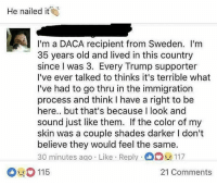 Memes, Immigration, and Sweden: He nailed it  I'm a DACA recipient from Sweden. I'm  35 years old and lived in this country  since I was 3. Every Trump supporter  I've ever talked to thinks it's terrible what  I've had to go thru in the immigration  process and think I have a right to be  here.. but that's because I look and  sound just like them. If the color of my  skin was a couple shades darker I don't  believe they would feel the same.  30 minutes ago . Like . Reply .曲Die 117  115  21 Comments 🗣Say it louder for the closet racists! DACA colorism