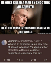 Memes, What Is, and World: HE ONCE KILLED A MAN BY SHOOTING  AN AZIMUTH  HE IS THE MOST INTERESTING MARINE IN  THE WORLD  memegenerator.net  Jennifer @Jennifer4130 1/31/17  What is an azimuth? Some new type  of assault weapon? I'm against all of  @realDonaldTrump's cabinet  appointees, especially this guy!  139  2,16  y 16 she doesnt know what she has done... please mad dog.. forgive her