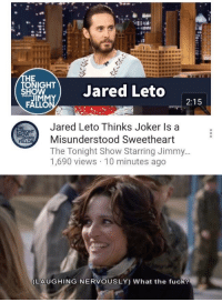 the tonight show: HE  ONIGHT  HO  TJared Leto  2:15  Jared Leto Thinks Joker Is a  Misunderstood Sweetheart  The Tonight Show Starring Jimmy  1,690 views 10 minutes ago  IM   LAUGHING NERVOUSLY) What the fuck?