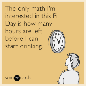 memehumor:  The only math I'm interested in this Pi Day is how many hours are left before I can start drinking.: he only math I'm  interested in this Pi  Day is how many  hours are leftl  before l can ((  start drinking.  someecards  ее memehumor:  The only math I'm interested in this Pi Day is how many hours are left before I can start drinking.