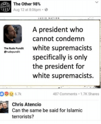 Memes, Rude, and White: he Other 98%  Other98  Aug 12 at 8:06pm  LUCID NATION  A president who  cannot condemn  The Rude Pundit  @rudepundit  aiure hite supremacists  specifically is only  the president for  white supremacists.  926.7k  487 Comments 1.7K Shares  Chris Atencio  Can the same be said for Islamic  terrorists? (GC)