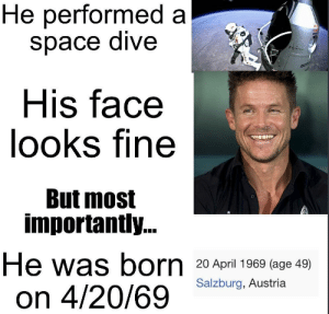 Dank, Memes, and Target: He performed a  space dive  His face  looks fine  But most  ZENITH  0  importantly...  He was born 20 April 1969 (age 49)  on 4/20/69 saztburg.-Austria Carefully, he's a hero! by thatonemillionthguy MORE MEMES