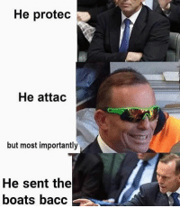 What did you all think of tony Abbott? Unpopular opinion but I didn't think he was as bad as everyone made him out to be..although he was and still is a bit of a meme: He protec  He attac  but most importantly  He sent the  boats bacc What did you all think of tony Abbott? Unpopular opinion but I didn't think he was as bad as everyone made him out to be..although he was and still is a bit of a meme