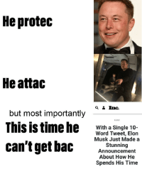 He Protec: He protec  He attac  but most importantly  This is time he  LEAD  With a Single 10-  Word Tweet, Elon  Musk Just Made a  Stunning  Announcement  About How He  Spends His Time  can'tget bac
