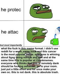 """9gag, Dank, and Fucking: he protec  he attac  TuCK  but most importantly  what the fuck is  reddit for a weék.eame back and this cancer  is the most popula  about 9gag being normie an  same time this is popular at rldankmemes.  everyone who thinks  should be fucking asham  just put a little effort andfor once make your  own oc. this is not dank. this is absolute trash.  e format. i didn't use  e. everyone is whining  and at the  remotely dank  o your room. <p>wake the fuck up sheeple (by waituntilthis ) via /r/dank_meme <a href=""""http://ift.tt/2uYShHc"""">http://ift.tt/2uYShHc</a></p>"""