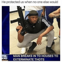 Bruh, Memes, and 🤖: He protected us when no one else would  FOX MAN BREAKS IN TO HOUSES TO  EWS XTERMINATE THOTS Bruh 😂