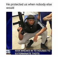 Funny, Fox, and Foxes: He protected us when nobody else  would  FOX MAN BREAKS IN TO HOUSES TO  ES EXTERMINATE THOTS  EWSEXTER Bruhhh lmaooo @hoodclips HoodClips