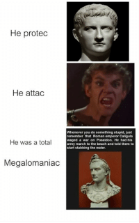 Rough Roman: He protedc  He attac  Whenever you do something stupid, just  remember that Roman emperor Caligula  waged a war on Poseidon. He had his  army march to the beach and told them to  start stabbing the water  He was a total  Megalomaniac