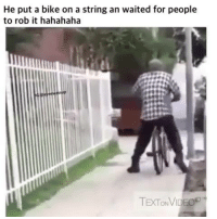 String, Hahahaha, and  Bikes: He put a bike on a string an waited for people  to rob it hahahaha  TExTONVID 😂😂