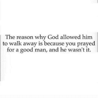 God, Memes, and Good: he reason why God allowed him  to walk away is because you prayed  for a good man, and he wasn't it.  for a good man, and he wasn'tt.