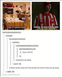 Memes, The Hound, and 🤖: He s called Alfie  Actually, my name is Samandriel  Let's just stick with Alfie  metinisahuntingdetective  avengels:  the hound of Sherlock  crash was playingbadeverything  I Guys, what if?  No.  head canon accepted  repeat No.  It makes sense cause all of the people the doctor ioves end up dying.  I. SAID. NO.  Source: atardisandatrench I'm so tired mattsmith doctorwho eleven tardis fezesarecool DW bowtiesarecool drwho davidtennant Christophereccleston petercapaldi ten twelve nine