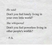 World, Living, and She: He said:  Don't you feel lonely living in  your own little world?  She whispered:  Don't you feel powerless living in  other people's worlds?  F.G