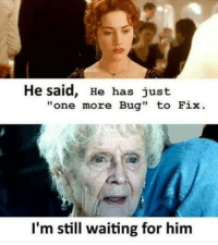 """Programming, Waiting..., and Him: He said, He has just  """"one more Bug"""" to Fix  I'm still waiting for him Programming isnt for everyone."""