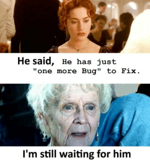 """Waiting..., Him, and One: He said, He has just  """"one more Bug"""" to Fix  I'm still waiting for him The Wait Though.."""
