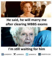 Be Like, Meme, and Memes: He said, he will marry me  after clearing MBBS exams  I'm still waiting for him  1  @DESIFUN @DESIFUN  @DESIFUN DESIFUN.COM Twitter: BLB247 Snapchat : BELIKEBRO.COM belikebro sarcasm meme Follow @be.like.bro