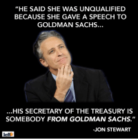 "Memes, Goldman Sachs, and Jon Stewart: ""HE SAID SHE WAS UNQUALIFIED  BECAUSE SHE GAVE A SPEECH TO  GOLDMAN SACHS.  HIS SECRETARY OF THE TREASURY IS  SOMEBODY FROM GOLDMAN SACHS.""  -JON STEWART  left SHARE if you agree with Jon Stewart!!"