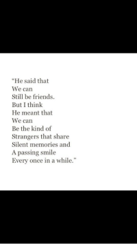 """Friends, Smile, and Once: """"He said that  We can  Still be friends.  But I think  He meant that  We can  Be the kind of  Strangers that share  Silent memories and  A passing smile  Every once in a while."""""""