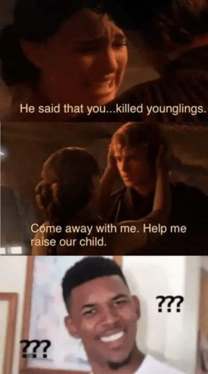 Logic, Help, and Movie: He said that you...killed younglings.  Come away with me. Help me  raise our child  277 Movie logic