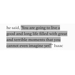 "Life, Good, and Http: he said, ""You are going to live a  good and long life filled with great  and terrible moments that you  cannot even imagine yet!"" Isaac http://iglovequotes.net/"