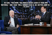 "<p>Comedy legend <a href=""http://www.youtube.com/watch?v=TPLlz0qoCrU&amp;feature=c4-overview&amp;list=UU8-Th83bH_thdKZDJCrn88g"" target=""_blank"">Tim Conway was on the show last night</a>!</p>: HE SAID, ""YOUKNOW, YOU SHOULD NEVER LAUGH AT YOUR OWN  MATERIAL."" AND I SAID ""WELL, NOBODY ELSE IS. SO 1 BETTER JUMP IN.""  TIM CONWAY  LLOYD BISHOP/NBC <p>Comedy legend <a href=""http://www.youtube.com/watch?v=TPLlz0qoCrU&amp;feature=c4-overview&amp;list=UU8-Th83bH_thdKZDJCrn88g"" target=""_blank"">Tim Conway was on the show last night</a>!</p>"