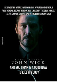 Lawyer, Memes, and Samurai: HE SAVED THE MATRIX, WAS IN CHARGE OF PURGING THE WORLD  FROM DEMONS, BECAME BUDDHA, WAS CHOSEN BY THE DEVIL HIMSELF  AS HIS LAWYER AND WAS ONE OF THE BEST SAMURAI EVER  KEANUREEVES  J O H N WICK  AND YOU THINK IS A GO0D IDEA  TO KILL HIS DOG?
