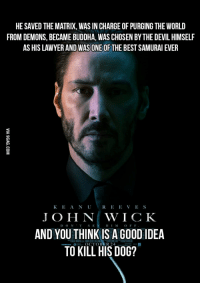 Matrix: HE SAVED THE MATRIX, WASIN CHARGE OFPURGING THE WORLD  FROM DEMONS, BECAME BUDDHA, WAS CHOSEN BYTHE DEVIL HIMSELF  AS HIS LAWYER AND WASONEOF THE BEST SAMURAI EVER  K E A N U  R E E V E S  JOHN WICK  D O N  O F F  AND YOU THINK IS A GOOD IDEA  OCTOBER  TO KILL HIS DOG?