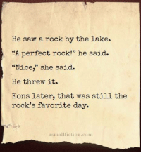 "Saw, Happy, and Nice: He saw a rock by the lake.  ""A perfect rock!"" he said.  Nice,"" she said.  He threw it.  Eons later, that was still the  rock's favorite day.  asmallfiction.com <p>Happy rock :) via /r/wholesomememes <a href=""https://ift.tt/2FVxaK4"">https://ift.tt/2FVxaK4</a></p>"