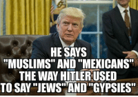 """Memes, 🤖, and Gypsy: HE SAYS  """"MUSLIMS"""" AND """"MEXICANS""""  THE WAY HITLER USED  TO SAY """"JEWS AND """"GYPSIES"""""""