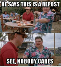HE SAYS THIS IS A REPOST  SEE, NOBODY CARES memes Morons