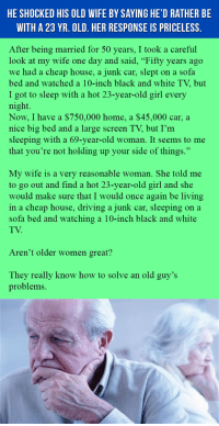 """Driving, Old Woman, and Best: HE SHOCKED HIS OLD WIFE BY SAYING HE'D RATHER BE  WITH A 23 YR. OLD. HER RESPONSE IS PRICELESS.  After being married for 50 years, I took a careful  look at my wife one day and said, """"Fifty years ago  we had a cheap house, a junk car, slept on a sofa  bed and watched a 10-inch black and white TV, but  I got to sleep with a hot 23-year-old girl every  night.  Now, I have a $750,000 home, a $45,000 car, a  nice big bed and a large screen TV, but I'm  sleeping with a 69-year-old woman. It seems to me  that you're not holding up your side of things.""""  My wife is a very reasonable woman. She told me  to go out and find a hot 23-year-old girl and she  would make sure that I would once again be living  in a cheap house, driving a junk car, sleeping on a  sofa bed and watching a 10-inch black and white  TV  Aren't older women great?  They really know how to solve an old guy's  problems. <p>Woman Gives Best Reply Ever To Husband's Wish Of Remarrying. This Is Gold.</p>"""