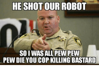 pew pew: HE SHOT OUR ROBOT  SO I WAS ALL PEW PEW  PEW DIE YOU COP KILLING BASTARD