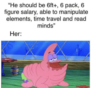 "Straight facts by BunnyayV2 MORE MEMES: ""He should be 6ft+, 6 pack, 6  figure salary, able to manipulate  elements, time travel and read  minds""  Her: Straight facts by BunnyayV2 MORE MEMES"