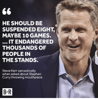 😂: HE SHOULD BE  SUSPENDED EIGHT,  MAYBE 10 GAMES.  IT ENDANGERED  THOUSANDS OF  PEOPLE IN  THE STANDS.  Steve Kerr sarcastically  when asked about Stephen  Curry throwing mouthpiece  B-R 😂
