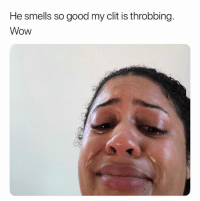 Wow, Good, and Dank Memes: He smells so good my clit is throbbing.  Wow Look At You. 😅😂😅