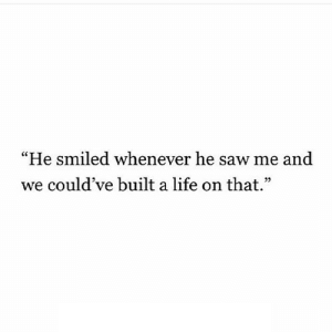 "https://iglovequotes.net/: ""He smiled whenever he saw me and  we could've built a life on that."" https://iglovequotes.net/"