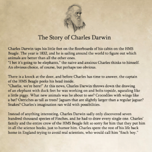 "The Captain: he Story of Charles Darwin  Charles Darwin taps his little feet on the floorboards of his cabin on the HMS  Beagle. The year is 1832, and he is sailing around the world to figure out which  animals are better than all the other ones  ""I bet it's going to be elephants,"" the naive and anxious Charles thinks to himself.  An obvious choice, of course, but perhaps too obvious.  There is a knock at the door, and before Charles has time to answer, the captain  of the HMS Beagle peeks his head inside.  ""Charlie, we're here!"" At this news, Charles Darwin throws down the drawing  of an elephant with duck feet he was working on and bolts topside, squealing like  a little piggy. What new animals was he about to see? Crocodiles with wings like  a bat? Ostriches as tall as trees? Jaguars that are slightly larger than a regular jaguar?  Snakes? Charles's imagination ran wild with possibilities.  Instead of anything interesting, Charles Darwin sadly only discovered seven  hundred thousand species of Finches, and he had to draw every single one. Charles'  family and the entire crew of the HMS Beagle felt so sorry for him that they put him  in all the science books, just to humor him. Charles spent the rest of his life back  home in England trying to avoid real scientists, who would call him ""finch boy."""