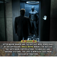Memes, Superhero, and Earthquake: HE SUPERHERO, TUB  AFTER WAYNE MANORAND THE BATCAVE WERE DEMOLISHED  BY AN EARTHQUAKE, BRUCE WAYNE REBUILT THE BATCAVE  BUT WITH MORE FORTIFICATIONS, TECHNOLOGY AND  DEFENSE SYSTEMS. THE CAVE IS NOW ALSO SAFE FROM  NUCLEAR DETONATIONS.