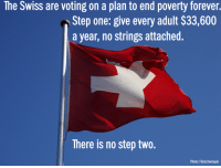 "Bad, Books, and Clothes: he Swiss are voting on a plan to end poverty forever.  Step one: give every adult $33,600  a year, no strings attached.  There is no step two.  Photo: Flickr/twicepix <p><a href=""http://suchdreadfullittlethingsweare.tumblr.com/post/174001978257/heroofthreefaces-havocados"" class=""tumblr_blog"">suchdreadfullittlethingsweare</a>:</p>  <blockquote><p><a href=""http://heroofthreefaces.tumblr.com/post/168128252579/havocados-hello-missmayhem"" class=""tumblr_blog"">heroofthreefaces</a>:</p><blockquote> <p><a class=""tumblr_blog"" href=""http://havocados.tumblr.com/post/100527461143/hello-missmayhem-cptprocrastination"">havocados</a>:</p> <blockquote> <p><a class=""tumblr_blog"" href=""http://hello-missmayhem.tumblr.com/post/88630087898/cptprocrastination-doomhamster-belcanta"">hello-missmayhem</a>:</p> <blockquote> <p><a class=""tumblr_blog"" href=""http://cptprocrastination.tumblr.com/post/85831300665/doomhamster-belcanta-nikkidubs"">cptprocrastination</a>:</p> <blockquote> <p><a class=""tumblr_blog"" href=""http://doomhamster.tumblr.com/post/85830788180/belcanta-nikkidubs"">doomhamster</a>:</p> <blockquote> <p><a class=""tumblr_blog"" href=""http://belcanta.tumblr.com/post/85819962386/nikkidubs-attentiondeficitaptitude"">belcanta</a>:</p> <blockquote> <p><a class=""tumblr_blog"" href=""http://nikkidubs.tumblr.com/post/85819329546/attentiondeficitaptitude-belcanta-guaranteed"">nikkidubs</a>:</p> <blockquote> <p><a class=""tumblr_blog"" href=""http://attentiondeficitaptitude.tumblr.com/post/85814008162/belcanta-guaranteed-basic-income-to-every"">attentiondeficitaptitude</a>:</p> <blockquote> <p><a class=""tumblr_blog"" href=""http://belcanta.tumblr.com/post/84650253321/guaranteed-basic-income-to-every-citizen-whether"">belcanta</a>:</p> <blockquote> <p>Guaranteed basic income to every citizen, whether or not they are employed to ensure their survival and that they live in a dignified, humane way, preventing poverty, illness, homelessness, reducing crime, encouraging higher education and learning vocations as well as helping society become more prosperous as a whole. </p> </blockquote> <p>Wow. Forget raising the minimum wage. This is much much better idea.</p> <p>The minimum wage could actually drop if we had basic income.</p> <p>But Americans would never go for it. Miserably slogging through 12 hour days and having businesses open 24/7 is too engrained in our culture.</p> </blockquote> <p>""BUT WHERE WILL THE GOVERNMENT GET THE MONEY?"" screamed Joe Schmoe, slamming a meaty fist onto the table and getting mouth-froth all over the front of his greying tank top. ""You libt*rds all think money grows on TREES!! HAHA!""<br/><br/>""But where will people get the incentive to work?!"" Mindy Bindy cried, flapping her hands in front of her face. She'd had a fear of the unemployed lollygagging about ever since she was a child and her mother told her to be afraid of the unemployed lollygagging about. ""You think people should get paid for <em>nothing</em>? I work <em>hard</em> for my money!""</p> <p>""But who will serve me?"" grumbled Marty McMoneybags. ""Who will make me feel important? Who will do my laundry and cook my food and stand in front of me wearing a plastic smile while I take out all my stress—because I <em>do </em>have a lot of stress, you know, being this rich is <em>stressful</em>—on them?"" He paused and straightened out the piles of hundred dollar bills on the desk in front of him, then raised his two watery, outraged eyes up to the Heavens. ""Lord, if there are no poor people, how will I know that I'm <em>rich</em>??""</p> </blockquote> <p>I laughed. This is perfect! Well said!</p> </blockquote> <p>The thing is, while I'm sure you could scrape up a few people who'd be willing to just float by on a guaranteed minimum income? For most people the choice to work would be a no-brainer. ""Hmmm. I can get by on 33k a year, or I can take that part time job and make 48k… enough to move to a better apartment, maybe take the family on vacation. Sold."" Hell, most people would want to work simply because it gives one a sense of dignity and something to do with one's time. (Speaking as someone who's been unemployed, on extended sick leave, etc. in her time, the boredom and sense of isolation that comes with not having a job is almost as bad as the humiliation of having to depend on other people for one's survival.)</p> <p>And with this system, part-time jobs and ""non-skilled"" jobs would be much more readily available because nobody would need to work two or three jobs just to stay afloat!</p> <p>Which would ALSO mean that employers and customers couldn't shamelessly exploit employees the way they can today, because if losing a job weren't necessarily a financial disaster, more people would be willing to walk out on jobs where they weren't being treated with dignity.</p> <p>And if this also applies to students (and it should) then student loans would become much less of a problem, and fewer people would flunk out of school because of having to juggle studies and work.</p> <p>Far fewer people would be forced to stay with abusive partners, parents or roommates because they couldn't afford to move out.</p> <p>And the thing is, all those people who suddenly had money? They'd be spending it. They'd be getting all the stuff they can't afford now - new clothes, books, toys, locally-produced food, car repairs - and with each purchase money would flow BACK to the government, because VAT, also income tax.</p> <p>The unemployed and/or disabled wouldn't need special support any more - which would also mean the government could fire however many admins who are currently engaged in humiliating - *cough* making sure those people aren't getting money they don't deserve. Same for medical benefits and pensions. And I'm no legal scholar, but I somehow imagine less financial desperation would lead to less petty crime, and hence less need for police and security everywhere?</p> <p>TL;DR Doomie thinks this is a good idea, laughs at those who protest.</p> </blockquote> <p>reblogging for more top commentary</p> </blockquote> <p><strong>They tried something like this out in Canada as a sort of social experiment, called Mincome. What they found was that, on the whole, people continued to work about as much as they did before. Only new mothers and teenagers worked substantially less hours. </strong></p> <p><strong>But wait, there's more. Because parents were spending just a little more time at home and involved with their families, test scores increased. Because teens didn't have to work to support their families, drop-out rates decreased. Crime rates, hospital visits, psychiatric hospitalizations and domestic abuse rates all dropped, as well. More adults pursued higher education. Those who continued to work reported more job flexibility and more opportunity to choose employment they preferred.</strong></p> <p><strong>Basically, now you can go prove to your asshole family members that society won't collapse without poor people for you to feel better than.</strong></p> </blockquote> <p>*muffled sound of conservatives imploding in the distance*</p> </blockquote> <p style=""""> I've reblogged this every time it's come around but I've never seen the  results of the Swiss election that the graphic reports. A quick  websearch reveals June 2016 articles from the NYT and the WSJ reporting  it was voted down. <a href=""http://t.umblr.com/redirect?z=http%3A%2F%2Fwww.businessinsider.com%2Fhawaii-basic-income-bill-2017-6&t=Njc3OTYxZmVhNTQ4Yjg1ZTFkYTEyYjRhNjE2NTVhNWYzNmNlZjAwOSxSNWk1cWlUOA%3D%3D&b=t%3AUluXTA_SgrDo0CFfULkSYw&p=http%3A%2F%2Fheroofthreefaces.tumblr.com%2Fpost%2F163634437213%2Ftank-grrl-hello-missmayhem&m=0"">But about a year later Hawaii voted it in</a>.   <br/></p> </blockquote>  <p>@nikkidubs I love how you make fun of those valid questions while not answering them. </p><p>If someone would like to tell me where the government will be getting <b>$10,979,362,732,800 a YEAR</b> to just hand out to people that'll be great. </p><p>($33,600 x 326,766,748 people living in the US in 2018 = $10,979,362,732,800)</p><p>I like getting money for doing absolutely nothing too, but money has to come from somewhere or it's worthless. </p></blockquote>  <p>""Just give everybody free money and it'll all work out!""</p>"