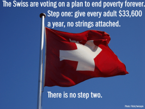 "America, Bad, and Books: he Swiss are voting on a plan to end poverty forever.  Step one: give every adult $33,600  a year, no strings attached.  There is no step two.  Photo: Flickr/twicepix lazorsandparadox: tank-grrl:  hello-missmayhem:  cptprocrastination:  doomhamster:  belcanta:  nikkidubs:  attentiondeficitaptitude:  belcanta:  Guaranteed basic income to every citizen, whether or not they are employed to ensure their survival and that they live in a dignified, humane way, preventing poverty, illness, homelessness, reducing crime, encouraging higher education and learning vocations as well as helping society become more prosperous as a whole.   Wow. Forget raising the minimum wage. This is much much better idea. The minimum wage could actually drop if we had basic income. But Americans would never go for it. Miserably slogging through 12 hour days and having businesses open 24/7 is too engrained in our culture.  ""BUT WHERE WILL THE GOVERNMENT GET THE MONEY?"" screamed Joe Schmoe, slamming a meaty fist onto the table and getting mouth-froth all over the front of his greying tank top. ""You libt*rds all think money grows on TREES!! HAHA!""""But where will people get the incentive to work?!"" Mindy Bindy cried, flapping her hands in front of her face. She'd had a fear of the unemployed lollygagging about ever since she was a child and her mother told her to be afraid of the unemployed lollygagging about. ""You think people should get paid for nothing? I work hard for my money!"" ""But who will serve me?"" grumbled Marty McMoneybags. ""Who will make me feel important? Who will do my laundry and cook my food and stand in front of me wearing a plastic smile while I take out all my stress—because I do have a lot of stress, you know, being this rich is stressful—on them?"" He paused and straightened out the piles of hundred dollar bills on the desk in front of him, then raised his two watery, outraged eyes up to the Heavens. ""Lord, if there are no poor people, how will I know that I'm rich??""  I laughed. This is perfect! Well said!  The thing is, while I'm sure you could scrape up a few people who'd be willing to just float by on a guaranteed minimum income? For most people the choice to work would be a no-brainer. ""Hmmm. I can get by on 33k a year, or I can take that part time job and make 48k… enough to move to a better apartment, maybe take the family on vacation. Sold."" Hell, most people would want to work simply because it gives one a sense of dignity and something to do with one's time. (Speaking as someone who's been unemployed, on extended sick leave, etc. in her time, the boredom and sense of isolation that comes with not having a job is almost as bad as the humiliation of having to depend on other people for one's survival.) And with this system, part-time jobs and ""non-skilled"" jobs would be much more readily available because nobody would need to work two or three jobs just to stay afloat! Which would ALSO mean that employers and customers couldn't shamelessly exploit employees the way they can today, because if losing a job weren't necessarily a financial disaster, more people would be willing to walk out on jobs where they weren't being treated with dignity. And if this also applies to students (and it should) then student loans would become much less of a problem, and fewer people would flunk out of school because of having to juggle studies and work. Far fewer people would be forced to stay with abusive partners, parents or roommates because they couldn't afford to move out. And the thing is, all those people who suddenly had money? They'd be spending it. They'd be getting all the stuff they can't afford now - new clothes, books, toys, locally-produced food, car repairs - and with each purchase money would flow BACK to the government, because VAT, also income tax. The unemployed and/or disabled wouldn't need special support any more - which would also mean the government could fire however many admins who are currently engaged in humiliating - *cough* making sure those people aren't getting money they don't deserve. Same for medical benefits and pensions. And I'm no legal scholar, but I somehow imagine less financial desperation would lead to less petty crime, and hence less need for police and security everywhere? TL;DR Doomie thinks this is a good idea, laughs at those who protest.  reblogging for more top commentary  They tried something like this out in Canada as a sort of social experiment, called Mincome. What they found was that, on the whole, people continued to work about as much as they did before. Only new mothers and teenagers worked substantially less hours.  But wait, there's more. Because parents were spending just a little more time at home and involved with their families, test scores increased. Because teens didn't have to work to support their families, drop-out rates decreased. Crime rates, hospital visits, psychiatric hospitalizations and domestic abuse rates all dropped, as well. More adults pursued higher education. Those who continued to work reported more job flexibility and more opportunity to choose employment they preferred. Basically, now you can go prove to your asshole family members that society won't collapse without poor people for you to feel better than.  The picture is awesome, but read the commentary, that's what I'm reblogging for.   With debt levels spiraling out of control as they are, america might have to do this in the near future, in order to prevent economic collapse from people just not having money to spend. The only problem i forsee with this is that, in order to get the money to distribute, taxes on rich people would have to increase by a lot, and if taxes raise too high, they just fucking move to another country to avoid paying them. If there was a way to prevent this, or if the whole world implemented a standard like this at the same time thereby removing the incentive to flee tax hikes, then this would absolutely work out great"