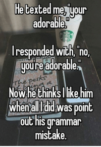 grammar: He texted me uour  adorable  I responded with, no,  youre adorable  Now he thinksl like him  When all did WaS point  out his grammar  mistake