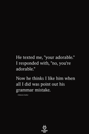 "Point Out: He texted me, ""your adorable.""  I responded with, ""no, you're  adorable.""  Now he thinks I like him when  