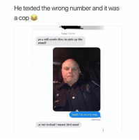 Dude I was kidding hahaha 👮‍♂️😂(@neilhg): He texted the wrong number and it was  Today 124 PM  yo u still comin thru to pick up the  weed?  Yeah I'm on my way  Delivered  ur not invited I meant bird seed Dude I was kidding hahaha 👮‍♂️😂(@neilhg)