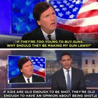 "Dude, Dumb, and Facts: HE  TH TREVOR NO  SHOW  ""IF THEYRE TOO YOUNG TO BUY GUNS,  WHY SHOULD THEY BE MAKING MY GUN LAWS?""  IF KIDS ARE OLD ENOUGH TO BE SHOT, THEY'RE OLD  ENOUGH TO HAVE AN OPINION ABOUT BEING SHOT <p><a href=""https://guide-to-the-galaxy.tumblr.com/post/171939218338/libertarirynn-libertarirynn-this-isnt"" class=""tumblr_blog"">guide-to-the-galaxy</a>:</p><blockquote> <p><a href=""https://libertarirynn.tumblr.com/post/171938362009/libertarirynn-this-isnt-having-an-opinion"" class=""tumblr_blog"">libertarirynn</a>:</p> <blockquote> <p><a href=""https://libertarirynn.tumblr.com/post/171938189669/this-isnt-having-an-opinion-about-being-shot"" class=""tumblr_blog"">libertarirynn</a>:</p>  <blockquote><p>This isn't ""having an opinion about being shot"" you fucking moron. It's actively trying to change laws they know nothing about.</p></blockquote>  <p>""If you could possibly be involved in a terrorist attack, you deserve to be Secretary of State.""</p> <p>""If you're old enough to eat, you're old enough to be a member of the FDA.""</p> </blockquote> <figure class=""tmblr-full"" data-orig-height=""320"" data-orig-width=""268"" data-tumblr-attribution=""pureheartsaredope:NablJ_6nlOw7y0Anm10tmQ:Z8RwUf2PlHG3c"" data-orig-src=""https://78.media.tumblr.com/c7120c6c282cc374153781af843a27ef/tumblr_ovwl27QOGi1vk067bo1_400.gif""><img src=""https://78.media.tumblr.com/c7120c6c282cc374153781af843a27ef/tumblr_inline_p5pd4aFWZU1rw09tq_540.gif"" data-orig-height=""320"" data-orig-width=""268"" data-orig-src=""https://78.media.tumblr.com/c7120c6c282cc374153781af843a27ef/tumblr_ovwl27QOGi1vk067bo1_400.gif""/></figure><p>OP, the logical fallacy here is…epic dude. you completely jumped from one situation/position and exaggerated it 10x more. i could at least hear you out if you didn't straw man the whole thing and actually stuck to the facts of the matter here. overall, this counterargument sucks 👎🏽</p> </blockquote> <p>Please explain to me specifically how suggesting that anyone who can eat should be able to make rules about food is different from saying anyone who can be shot should be able to make rules about guns?</p>  I always like it when I address the logical fallacies in an argument by making a similarly illogical argument and I get ""no that's just stupid. Your example is so stupid! That's dumb! You're dumb!"", yet they never bother to explain exactly how it's stupid and why it's different from the original argument."