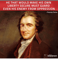 "Memes, History, and Enemies: HE THAT WOULD MAKE HIS OWN  LIBERTY SECURE MUST GUARD  EVEN HIS ENEMY FROM OPPRESSION  -Thomas Paine  Amendment  CENTER ""An avidity to punish is always dangerous to liberty. It leads men to stretch, to misinterpret, and to misapply even the best of laws. He that would make his own liberty secure must guard even his enemy from oppression; for if he violates this duty he establishes a precedent that will reach to himself."" -Thomas Paine (1795)  #founders #liberty #quote #history"