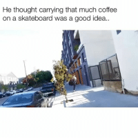 Bad, Memes, and Skateboarding: He thought carrying that much coffee  on a skateboard was a good idea.. Bad idea 😂 Credit: @cracked_smile98 @bleuxballs @domskates420 @itsonlygerry