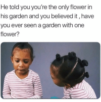 Flower, Girl Memes, and One: He told you you're the only flower in  his garden and you believed it, have  you ever seen a garden with one  flower? Have you?! ( @djgritz1 )