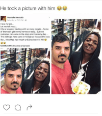 Blackpeopletwitter, Love, and Angel: He took a picture with him  Mustafa Mustafa  Saturday at 7:01 PM.  I love my job..  Let me tell you y...  It be a long day dealing with so many people... Some  of them can get on my nerves so easy.. But one  customer can come in the store and make my day  This kid right here came in hiiiigh as fuck and he was  like .. Moe Moe how much ur $2 nacho cost?!  MMMMMM $2 nacho is $2 boiii <p>The face of an Angel I&rsquo;d be his friend too (via /r/BlackPeopleTwitter)</p>